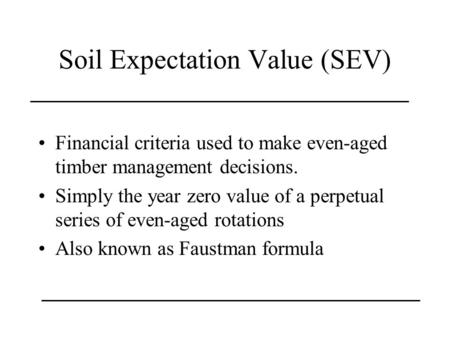 Soil Expectation Value (SEV) Financial criteria used to make even-aged timber management decisions. Simply the year zero value of a perpetual series of.
