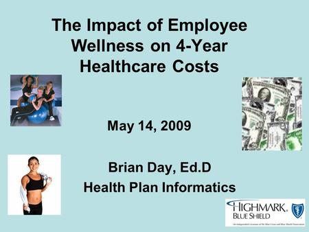 The Impact of Employee Wellness on 4-Year Healthcare Costs May 14, 2009 Brian Day, Ed.D Health Plan Informatics.