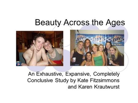 Beauty Across the Ages An Exhaustive, Expansive, Completely Conclusive Study by Kate Fitzsimmons and Karen Krautwurst.