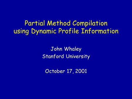 Partial Method Compilation using Dynamic Profile Information John Whaley Stanford University October 17, 2001.