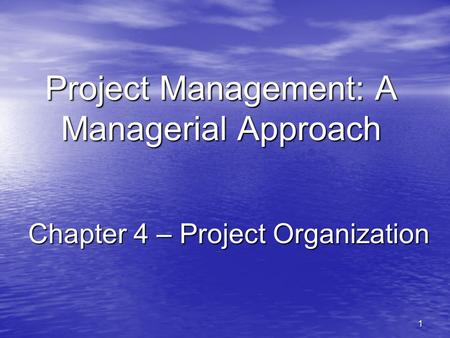 1 Project Management: A Managerial Approach Chapter 4 – Project Organization.