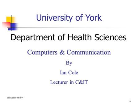1 University of York Department of Health Sciences Computers & Communication By Ian Cole Lecturer in C&IT Last updated 6/4/04.