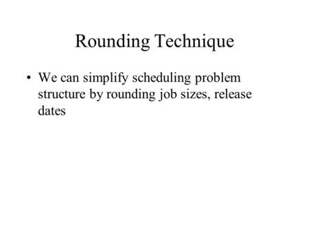 Rounding Technique We can simplify scheduling problem structure by rounding job sizes, release dates.