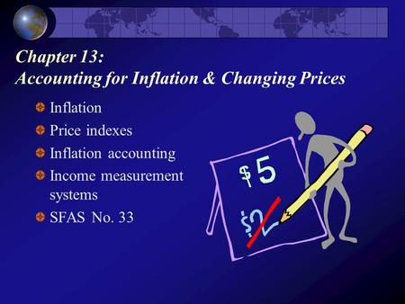 Chapter 13: Accounting for Inflation & Changing Prices Inflation Price indexes Inflation accounting Income measurement systems SFAS No. 33.