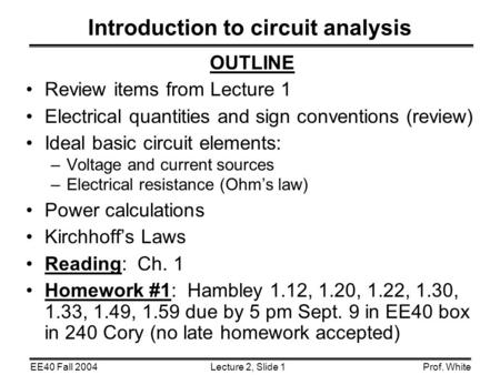 Lecture 2, Slide 1EE40 Fall 2004Prof. White Introduction to circuit analysis OUTLINE Review items from Lecture 1 Electrical quantities and sign conventions.