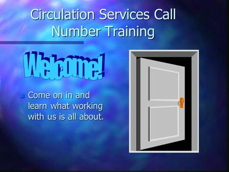 Circulation Services Call Number Training n Come on in and learn what working with us is all about.