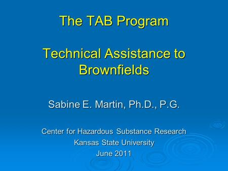 The TAB Program Technical Assistance to Brownfields Sabine E. Martin, Ph.D., P.G. Center for Hazardous Substance Research Kansas State University June.