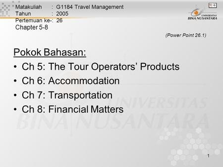 1 Matakuliah : G1184 Travel Management Tahun : 2005 Pertemuan ke-: 26 Chapter 5-8 (Power Point 26.1) Pokok Bahasan: Ch 5: The Tour Operators' Products.