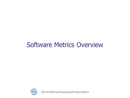 SE 450 Software Processes & Product Metrics Software Metrics Overview.