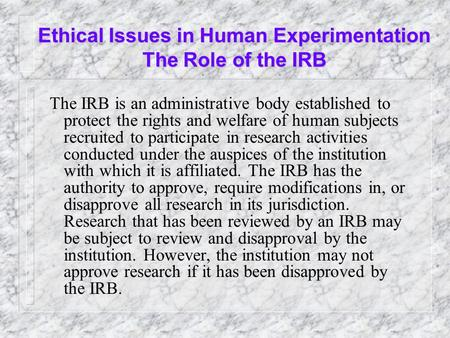 Ethical Issues in Human Experimentation The Role of the IRB The IRB is an administrative body established to protect the rights and welfare of human subjects.