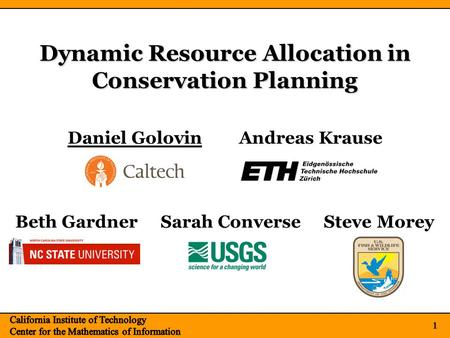 1 Dynamic Resource Allocation in Conservation Planning 1 Daniel GolovinAndreas Krause Beth Gardner Sarah Converse Steve Morey.