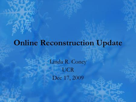 Online Reconstruction Update Linda R. Coney UCR Dec 17, 2009.