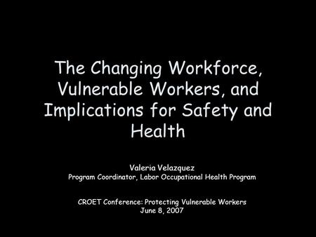 The Changing Workforce, Vulnerable Workers, and Implications for Safety and Health Valeria Velazquez Program Coordinator, Labor Occupational Health Program.