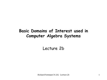 Richard Fateman CS 282 Lecture 2b1 Basic Domains of Interest used in Computer Algebra Systems Lecture 2b.