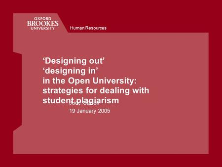 Human Resources 'Designing out' 'designing in' in the Open University: strategies for dealing with student plagiarism Jude Carroll 19 January 2005.