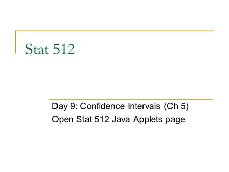Stat 512 Day 9: Confidence Intervals (Ch 5) Open Stat 512 Java Applets page.