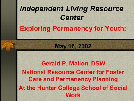 Independent Living Resource Center Exploring Permanency for Youth: May 16, 2002 Gerald P. Mallon, DSW National Resource Center for Foster Care and Permanency.