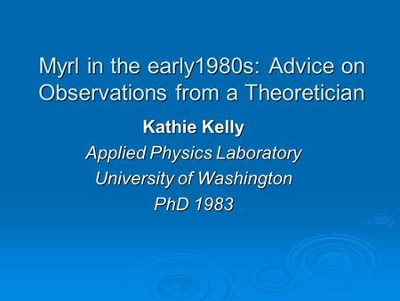 Myrl in the early1980s: Advice on Observations from a Theoretician Kathie Kelly Applied Physics Laboratory University of Washington PhD 1983.