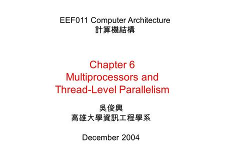Chapter 6 Multiprocessors and Thread-Level Parallelism 吳俊興 高雄大學資訊工程學系 December 2004 EEF011 Computer Architecture 計算機結構.