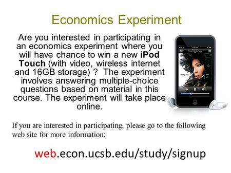 Economics Experiment Are you interested in participating in an economics experiment where you will have chance to win a new iPod Touch (with video, wireless.