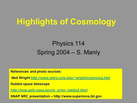 Highlights of Cosmology Physics 114 Spring 2004 – S. Manly References and photo sources: Ned Wright