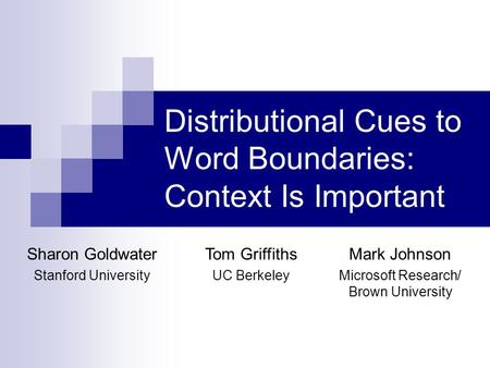 Distributional Cues to Word Boundaries: Context Is Important Sharon Goldwater Stanford University Tom Griffiths UC Berkeley Mark Johnson Microsoft Research/