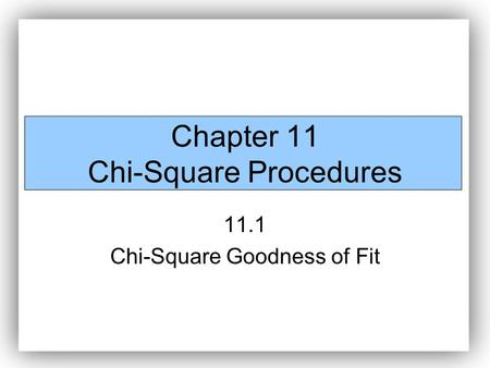 Chapter 11 Chi-Square Procedures 11.1 Chi-Square Goodness of Fit.