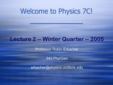 Welcome to Physics 7C! Lecture 2 -- Winter Quarter -- 2005 Professor Robin Erbacher 343 Phy/Geo
