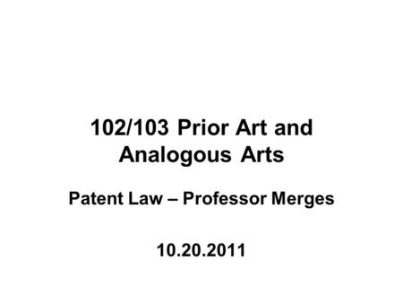 102/103 Prior Art and Analogous Arts Patent Law – Professor Merges 10.20.2011.