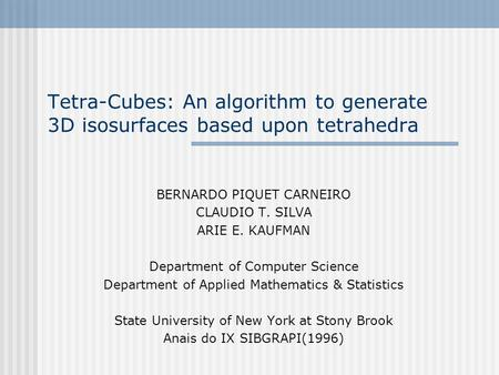 Tetra-Cubes: An algorithm to generate 3D isosurfaces based upon tetrahedra BERNARDO PIQUET CARNEIRO CLAUDIO T. SILVA ARIE E. KAUFMAN Department of Computer.