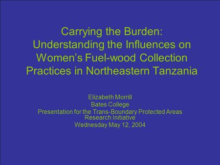 Carrying the Burden: Understanding the Influences on Women's Fuel-wood Collection Practices in Northeastern Tanzania Elizabeth Morrill Bates College Presentation.