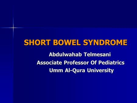 SHORT BOWEL SYNDROME SHORT BOWEL SYNDROME Abdulwahab Telmesani Abdulwahab Telmesani Associate Professor Of Pediatrics Associate Professor Of Pediatrics.