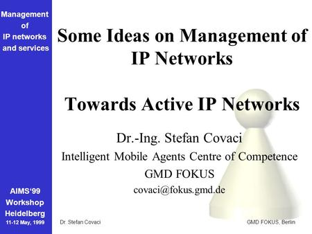 Management of IP networks and services AIMS'99 Workshop Heidelberg 11-12 May, 1999 Dr. Stefan Covaci GMD FOKUS, Berlin Some Ideas on Management of IP Networks.
