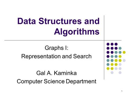 1 Data Structures and Algorithms Graphs I: Representation and Search Gal A. Kaminka Computer Science Department.
