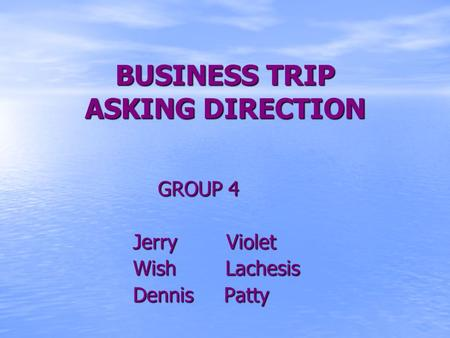 BUSINESS TRIP ASKING DIRECTION GROUP 4 Jerry Violet Jerry Violet Wish Lachesis Wish Lachesis Dennis Patty Dennis Patty.