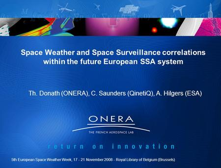 Space Weather and Space Surveillance correlations within the future European SSA system Th. Donath (ONERA), C. Saunders (QinetiQ), A. Hilgers (ESA) 5th.