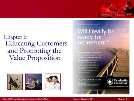 Slide © 2007 by Christopher Lovelock and Jochen Wirtz Services Marketing 6/E Chapter 6 - 1 Chapter 6: Educating Customers and Promoting the Value Proposition.