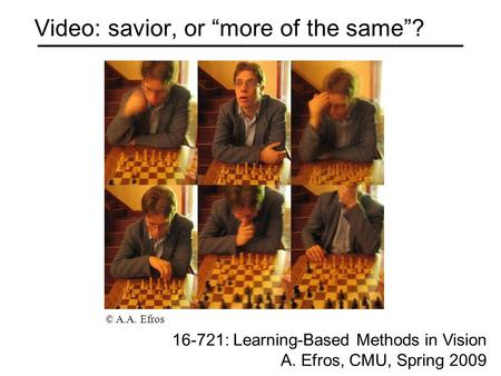 "Video: savior, or ""more of the same""? 16-721: Learning-Based Methods in Vision A. Efros, CMU, Spring 2009 © A.A. Efros."