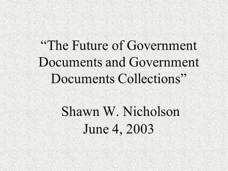 """The Future of Government Documents and Government Documents Collections"" Shawn W. Nicholson June 4, 2003."