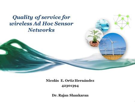 Quality of service for wireless Ad Hoc Sensor Networks Nicolás E. Ortiz Hernández 42301394 Dr. Rajan Shankaran.