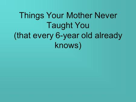 Things Your Mother Never Taught You (that every 6-year old already knows)