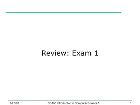 1 9/20/06CS150 Introduction to Computer Science 1 Review: Exam 1.