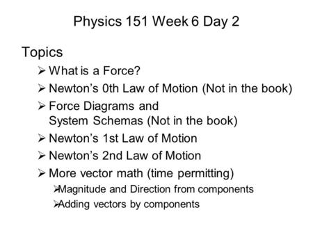 Physics 151 Week 6 Day 2 Topics  What is a Force?  Newton's 0th Law of Motion (Not in the book)  Force Diagrams and System Schemas (Not in the book)