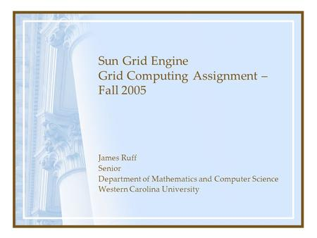 Sun Grid Engine Grid Computing Assignment – Fall 2005 James Ruff Senior Department of Mathematics and Computer Science Western Carolina University.