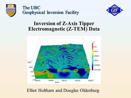 Inversion of Z-Axis Tipper Electromagnetic (Z-TEM)‏ Data The UBC Geophysical Inversion Facility Elliot Holtham and Douglas Oldenburg.