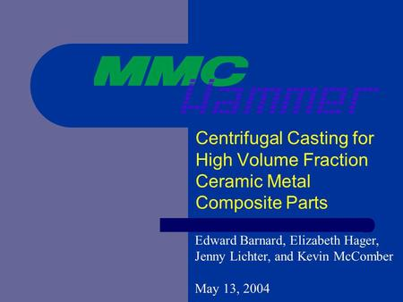 Centrifugal Casting for High Volume Fraction Ceramic Metal Composite Parts Edward Barnard, Elizabeth Hager, Jenny Lichter, and Kevin McComber May 13, 2004.