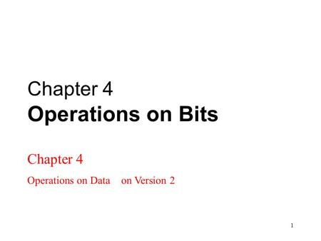 1 Chapter 4 Operations on Bits Chapter 4 Operations on Data on Version 2.