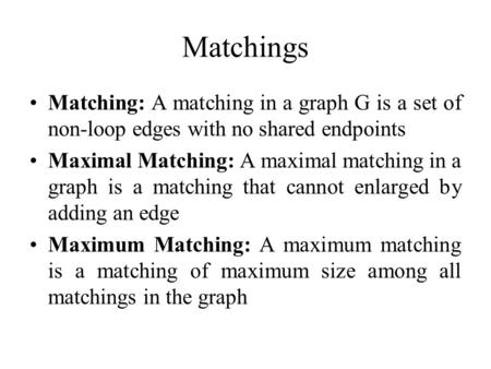 Matchings Matching: A matching in a graph G is a set of non-loop edges with no shared endpoints Maximal Matching: A maximal matching in a graph is a matching.