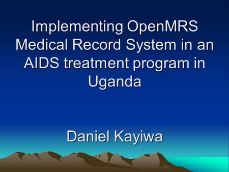 Implementing OpenMRS Medical Record System in an AIDS treatment program in Uganda Daniel Kayiwa.