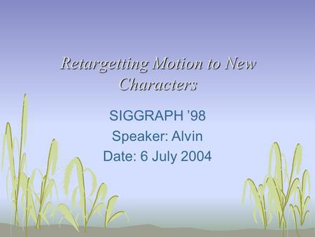 Retargetting Motion to New Characters SIGGRAPH '98 Speaker: Alvin Date: 6 July 2004.